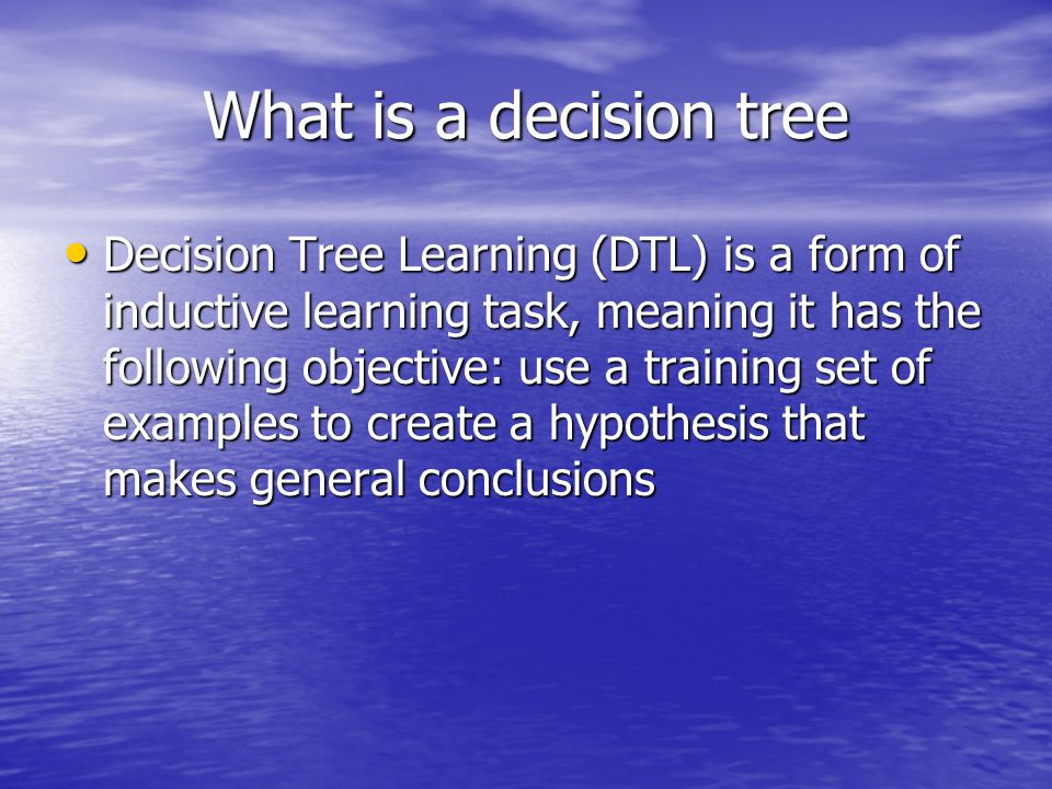 What is a decision tree – terms/concepts Attribute: a variable that we take into account in making a decision Attribute: a variable that we take into account in making a decision Target attribute: the attribute that we want to take on a certain value, we'll decide based on it Target attribute: the attribute that we want to take on a certain value, we'll decide based on it