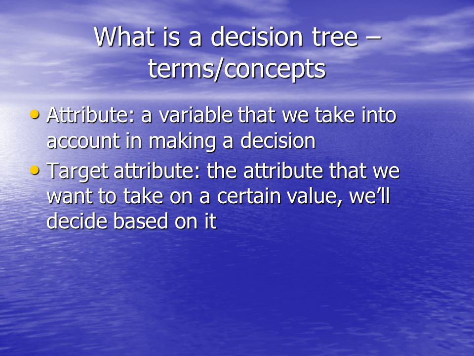 What is a decision tree – an example ExampleHourWeatherAccidentStall Target -- Commute D18AMSunnyNoNoLong D28AMCloudyNoYesLong D310AMSunnyNoNoShort D49AMRainyYesNoLong D59AMSunnyYesYesLong D610AMSunnyNoNoShort D710AMCloudyNoNoShort D89AMRainyNoNoMedium D99AMSunnyYesNoLong D1010AMCloudyYesYesLong D1110AMRainyNoNoShort D128AMCloudyYesNoLong D139AMSunnyNoNoMedium