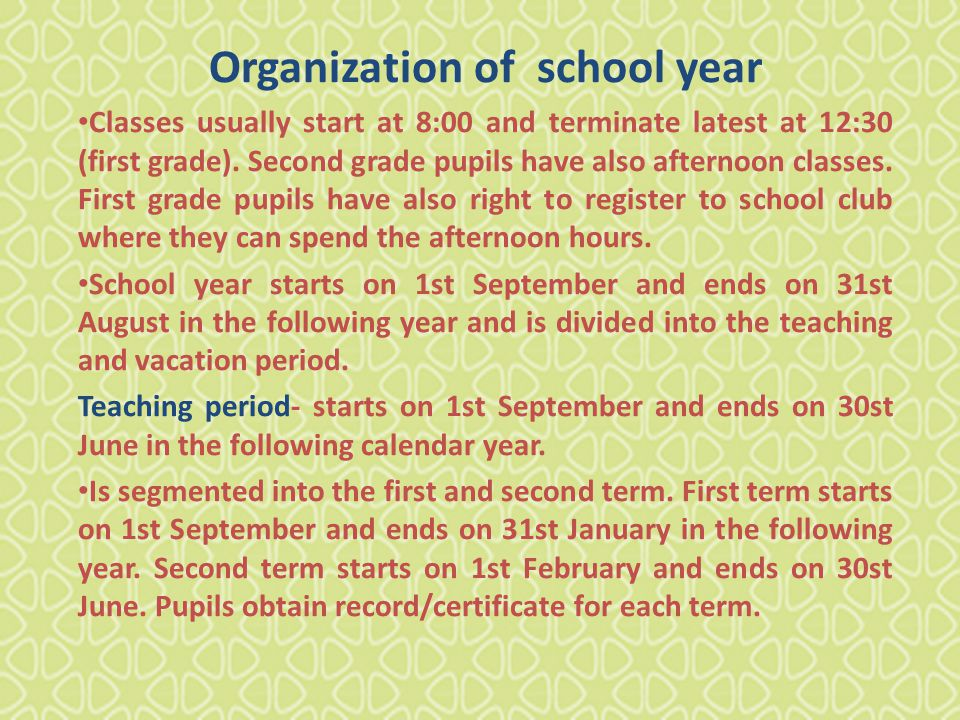 Organization of school year Classes usually start at 8:00 and terminate latest at 12:30 (first grade).
