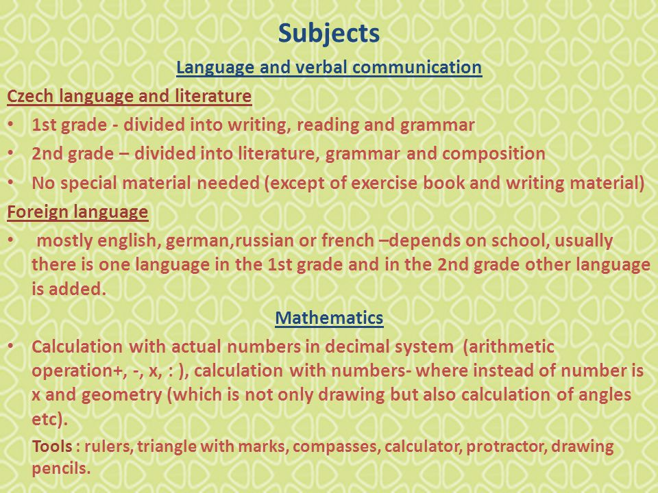 Subjects Language and verbal communication Czech language and literature 1st grade - divided into writing, reading and grammar 2nd grade – divided into literature, grammar and composition No special material needed (except of exercise book and writing material) Foreign language mostly english, german,russian or french –depends on school, usually there is one language in the 1st grade and in the 2nd grade other language is added.