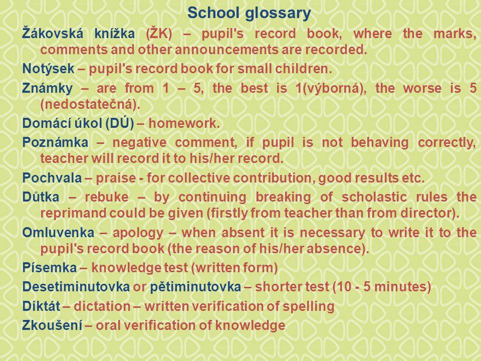 School glossary Žákovská knížka (ŽK) – pupil s record book, where the marks, comments and other announcements are recorded.