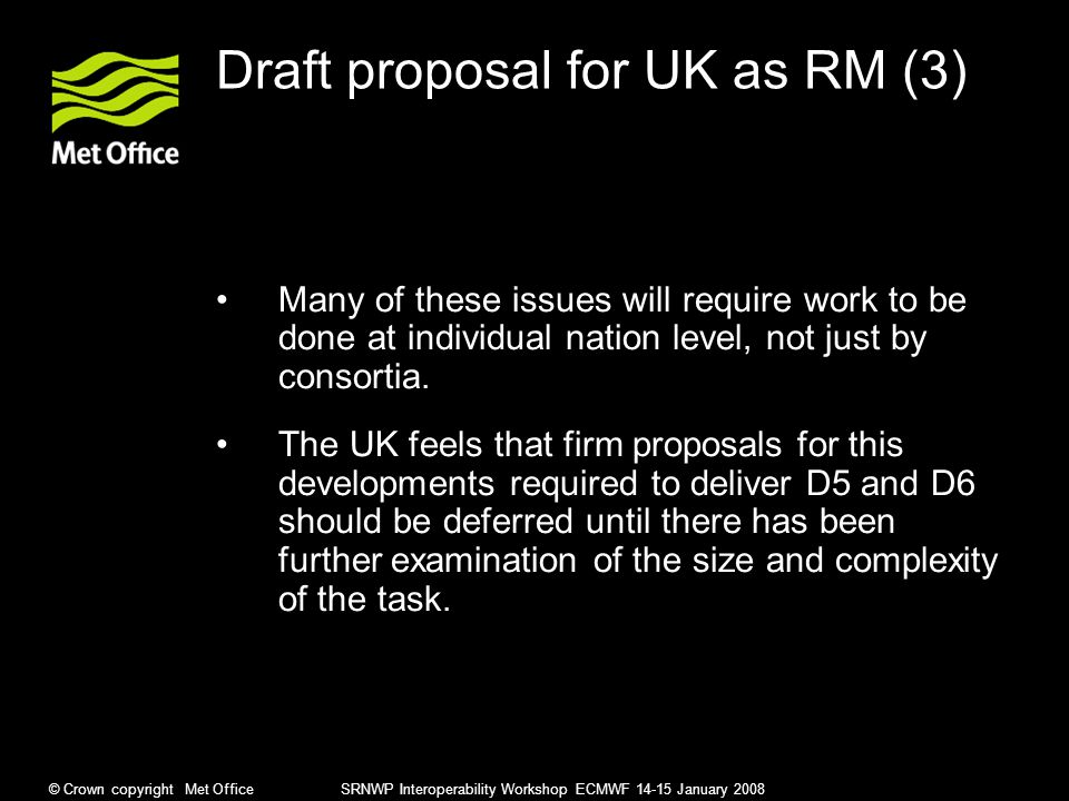 © Crown copyright Met Office SRNWP Interoperability Workshop ECMWF 14-15 January 2008 Draft proposal for UK as RM (3) Many of these issues will require work to be done at individual nation level, not just by consortia.