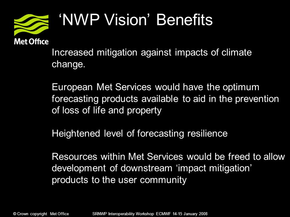© Crown copyright Met Office SRNWP Interoperability Workshop ECMWF 14-15 January 2008 'NWP Vision' Benefits Increased mitigation against impacts of climate change.