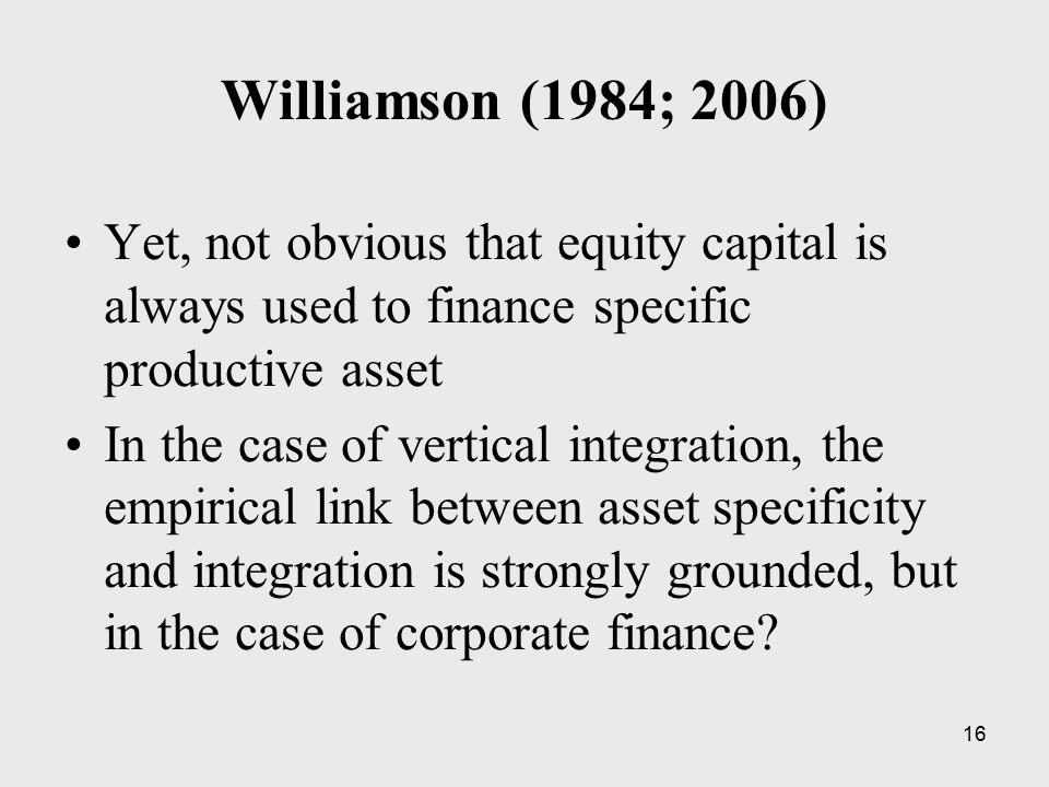 16 Williamson (1984; 2006) Yet, not obvious that equity capital is always used to finance specific productive asset In the case of vertical integratio