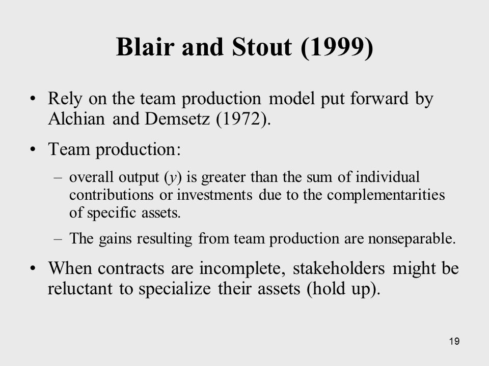 19 Blair and Stout (1999) Rely on the team production model put forward by Alchian and Demsetz (1972). Team production: –overall output (y) is greater