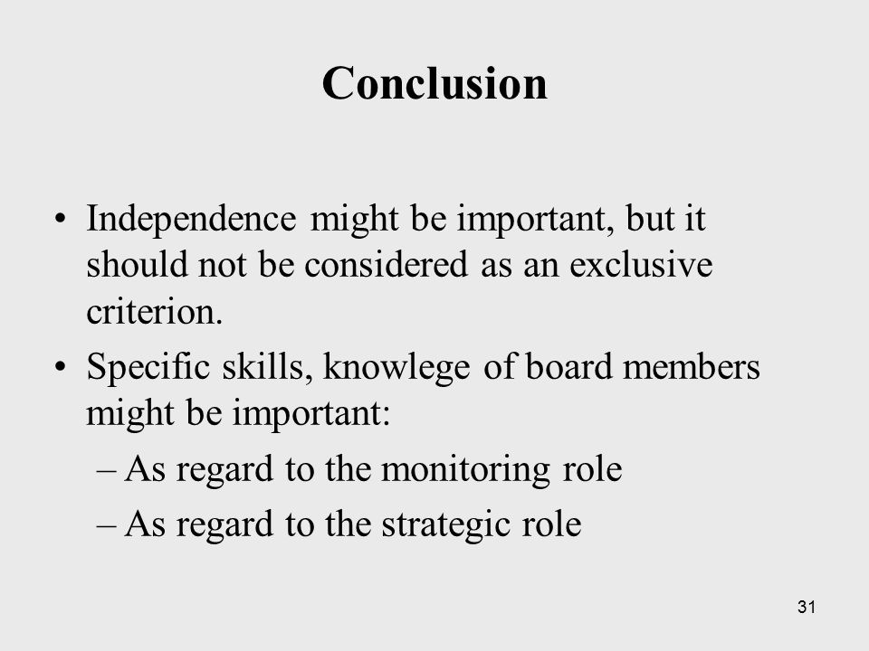 31 Conclusion Independence might be important, but it should not be considered as an exclusive criterion. Specific skills, knowlege of board members m