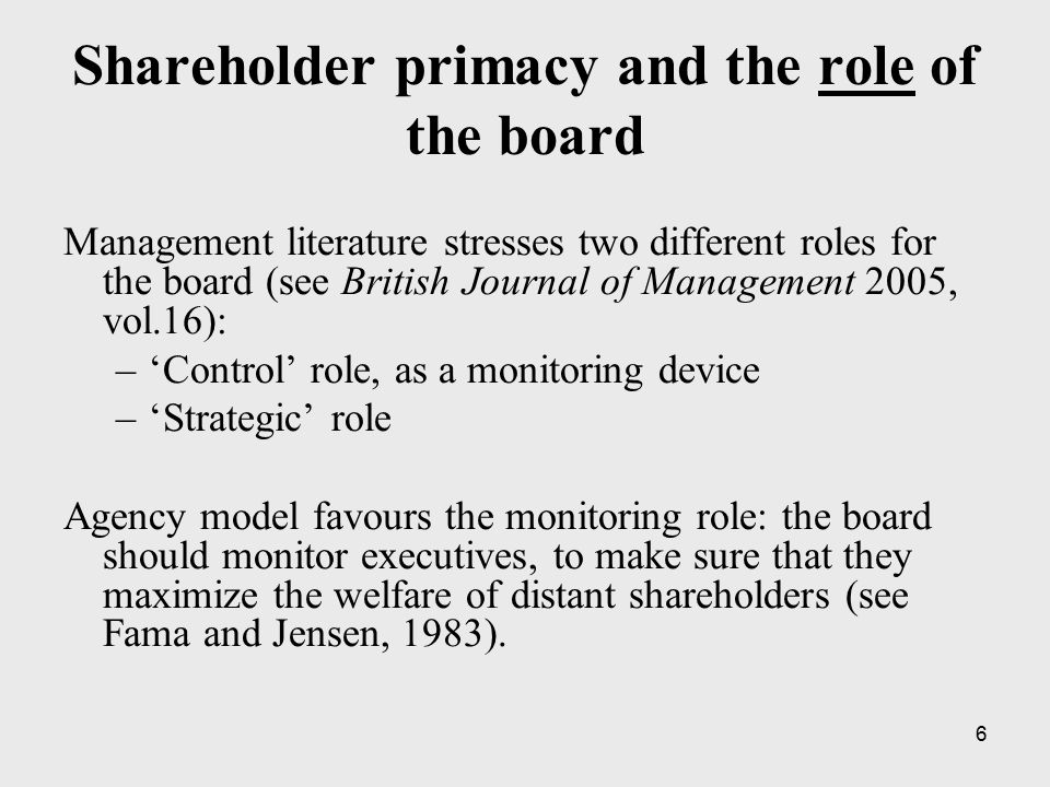7 Shareholder primacy and the composition of the board Board should include only shareholder representatives Independence of directors Three types of directors: –Inside directors: current officers of the company –Affiliated outside directors: former company officers, relatives of company officers, persons who are likely to have business relationships with the company.