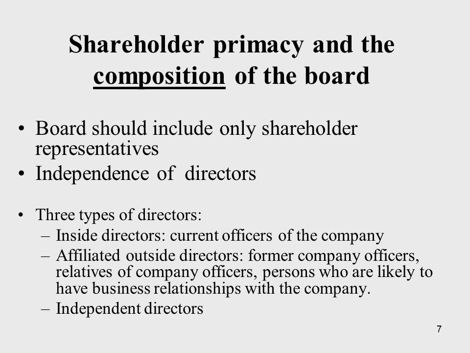 7 Shareholder primacy and the composition of the board Board should include only shareholder representatives Independence of directors Three types of