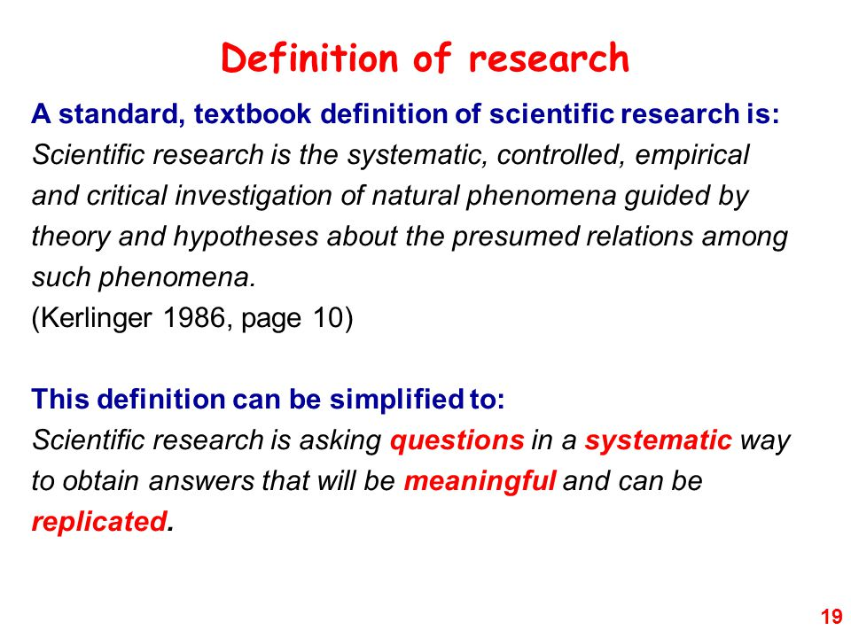 19 Definition of research A standard, textbook definition of scientific research is: Scientific research is the systematic, controlled, empirical and critical investigation of natural phenomena guided by theory and hypotheses about the presumed relations among such phenomena.