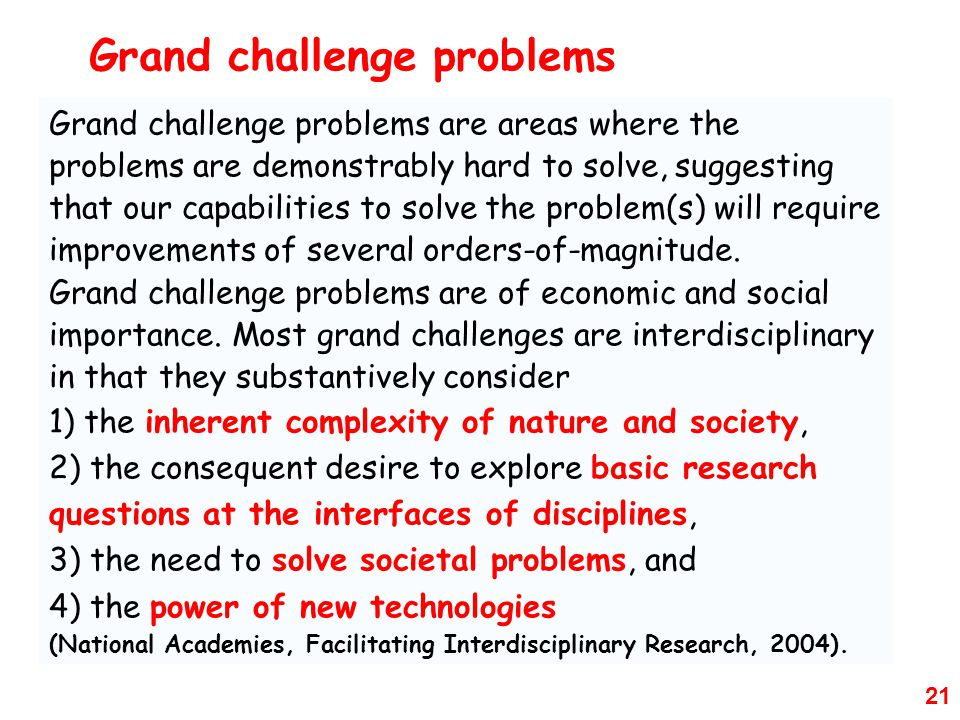 21 Grand challenge problems are areas where the problems are demonstrably hard to solve, suggesting that our capabilities to solve the problem(s) will require improvements of several orders-of-magnitude.
