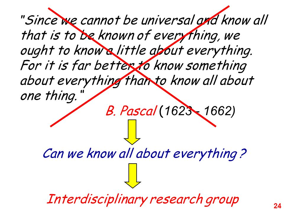 24 Since we cannot be universal and know all that is to be known of everything, we ought to know a little about everything.