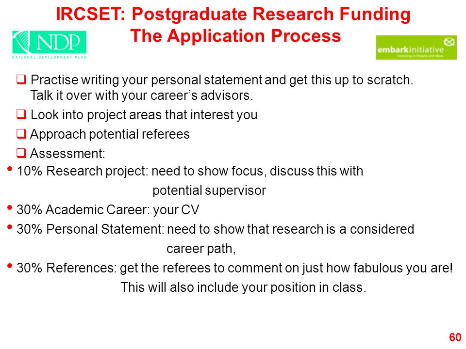 60 IRCSET: Postgraduate Research Funding The Application Process  Practise writing your personal statement and get this up to scratch.
