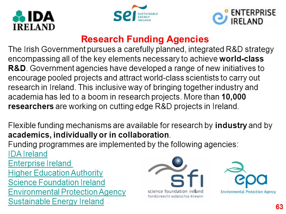 63 Research Funding Agencies The Irish Government pursues a carefully planned, integrated R&D strategy encompassing all of the key elements necessary to achieve world-class R&D.