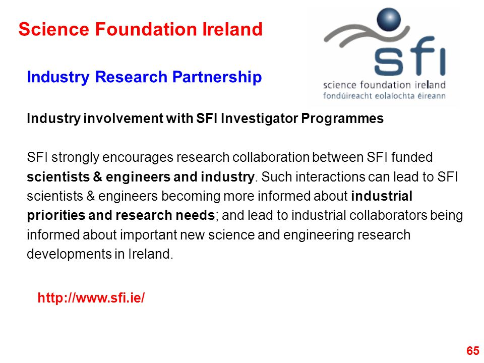 65 Industry Research Partnership Industry involvement with SFI Investigator Programmes SFI strongly encourages research collaboration between SFI funded scientists & engineers and industry.