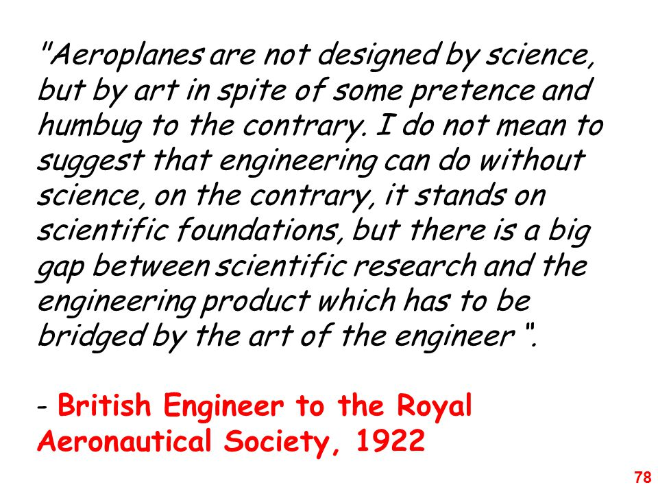 78 Aeroplanes are not designed by science, but by art in spite of some pretence and humbug to the contrary.