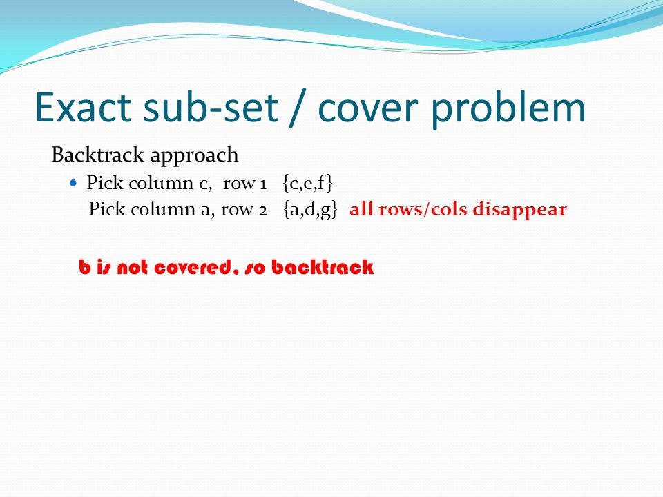 Exact sub-set / cover problem Backtrack approach Pick column c, row 1 {c,e,f} Pick column a, row 2 {a,d,g} all rows/cols disappear b is not covered, s