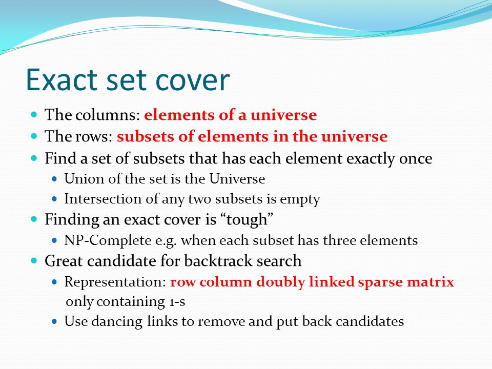 Exact set cover The columns: elements of a universe The rows: subsets of elements in the universe Find a set of subsets that has each element exactly