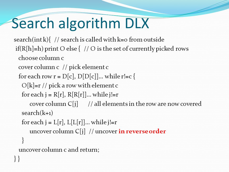 Search algorithm DLX search(int k){ // search is called with k=0 from outside if(R[h]=h) print O else { // O is the set of currently picked rows choos