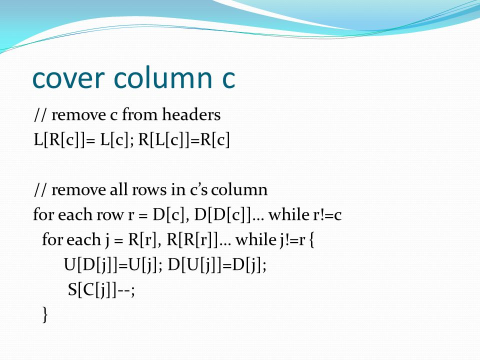 cover column c // remove c from headers L[R[c]]= L[c]; R[L[c]]=R[c] // remove all rows in c's column for each row r = D[c], D[D[c]]… while r!=c for ea