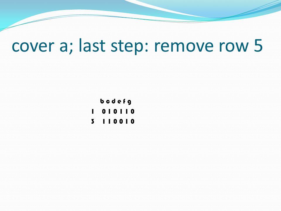 cover a; last step: remove row 5 b c d e f g 1 0 1 0 1 1 0 3 1 1 0 0 1 0