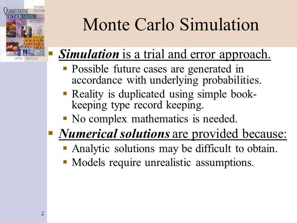 2 Monte Carlo Simulation  Simulation is a trial and error approach.  Possible future cases are generated in accordance with underlying probabilities