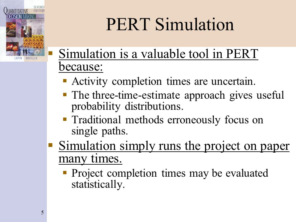 5 PERT Simulation  Simulation is a valuable tool in PERT because:  Activity completion times are uncertain.  The three-time-estimate approach gives
