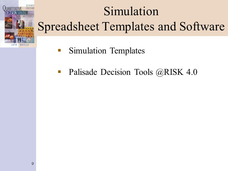 10 Simulation Spreadsheet Templates  M/M/1 discrete arrivals and service  M/M/1 exponential arrivals and service  M/M/1 repeated simulation with Excel's data table option  Inventory, Discrete Demand, Backordering  Forecasting two parameter exponential smoothing  Risk Analysis  Palisade Decision Tools @RISK 4.0