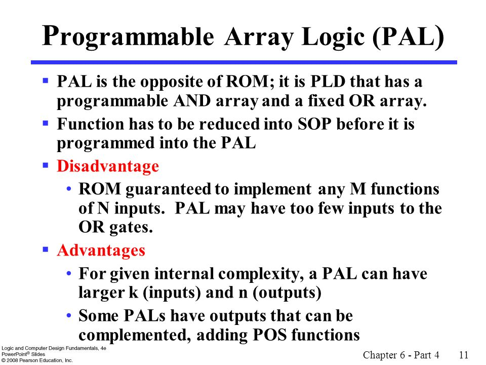 Chapter 6 - Part 4 11 P rogrammable Array Logic (PAL )  PAL is the opposite of ROM; it is PLD that has a programmable AND array and a fixed OR array.
