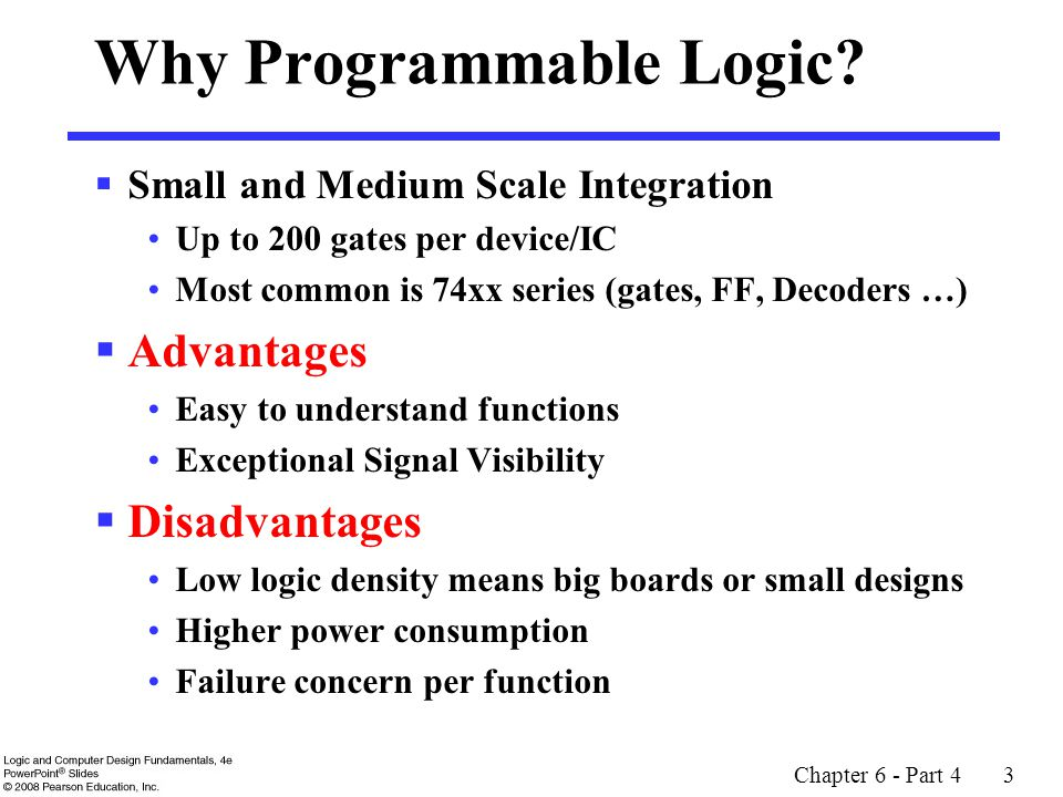 Chapter 6 - Part 4 3 Why Programmable Logic?  Small and Medium Scale Integration Up to 200 gates per device/IC Most common is 74xx series (gates, FF,
