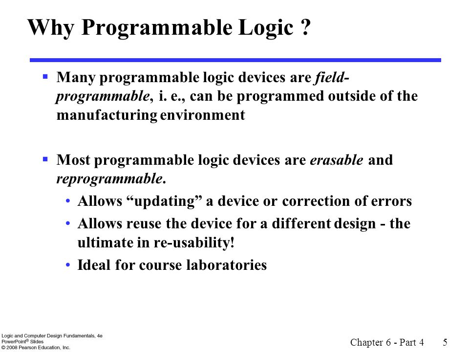Chapter 6 - Part 4 5 Why Programmable Logic ?  Many programmable logic devices are field- programmable, i. e., can be programmed outside of the manuf
