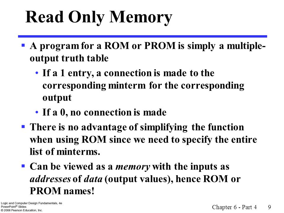 Chapter 6 - Part 4 9 Read Only Memory  A program for a ROM or PROM is simply a multiple- output truth table If a 1 entry, a connection is made to the