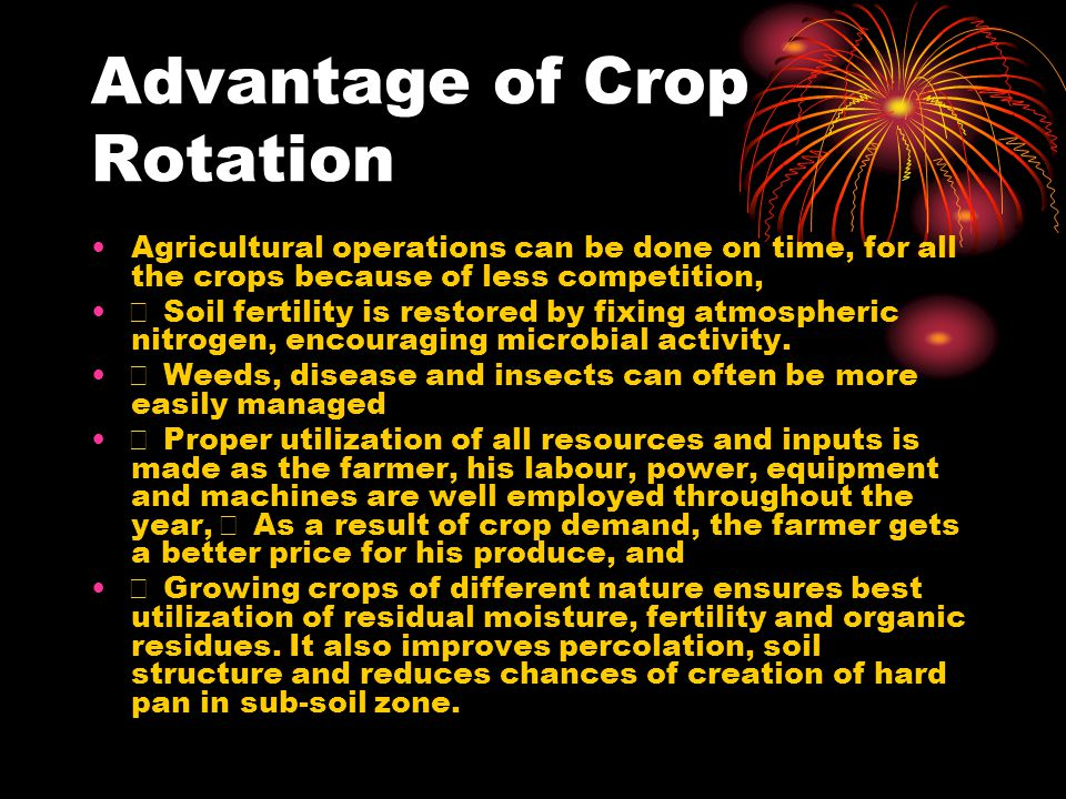 Advantage of Crop Rotation Agricultural operations can be done on time, for all the crops because of less competition,  Soil fertility is restored by fixing atmospheric nitrogen, encouraging microbial activity.