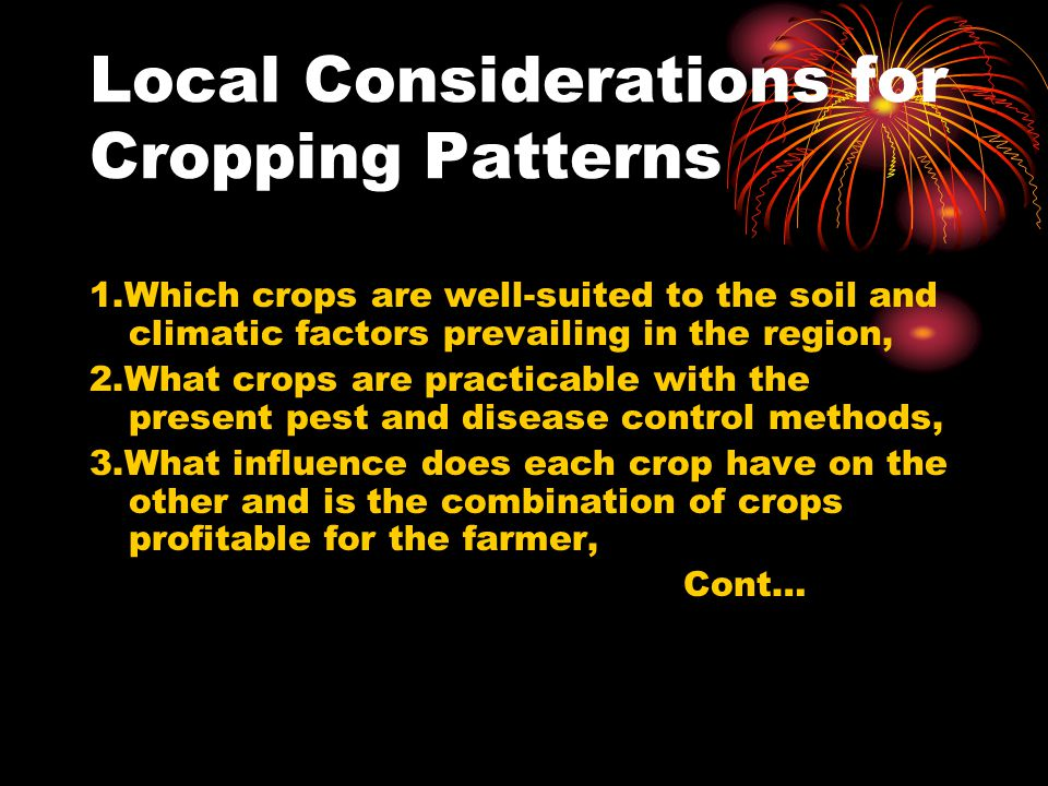 Local Considerations for Cropping Patterns 1.Which crops are well-suited to the soil and climatic factors prevailing in the region, 2.What crops are practicable with the present pest and disease control methods, 3.What influence does each crop have on the other and is the combination of crops profitable for the farmer, Cont…