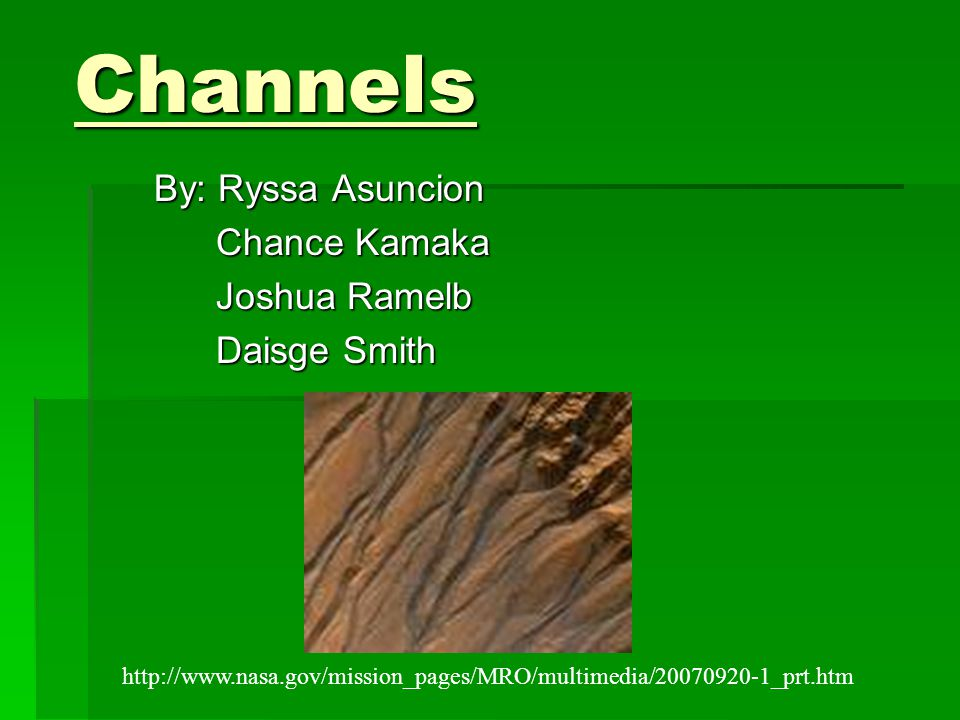 Channels By: Ryssa Asuncion Chance Kamaka Chance Kamaka Joshua Ramelb Joshua Ramelb Daisge Smith Daisge Smith http://www.nasa.gov/mission_pages/MRO/multimedia/20070920-1_prt.htm