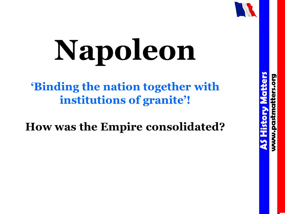 AS History Matters www.pastmatters.org AS History Matters www.pastmatters.org Napoleon 'Binding the nation together with institutions of granite'.