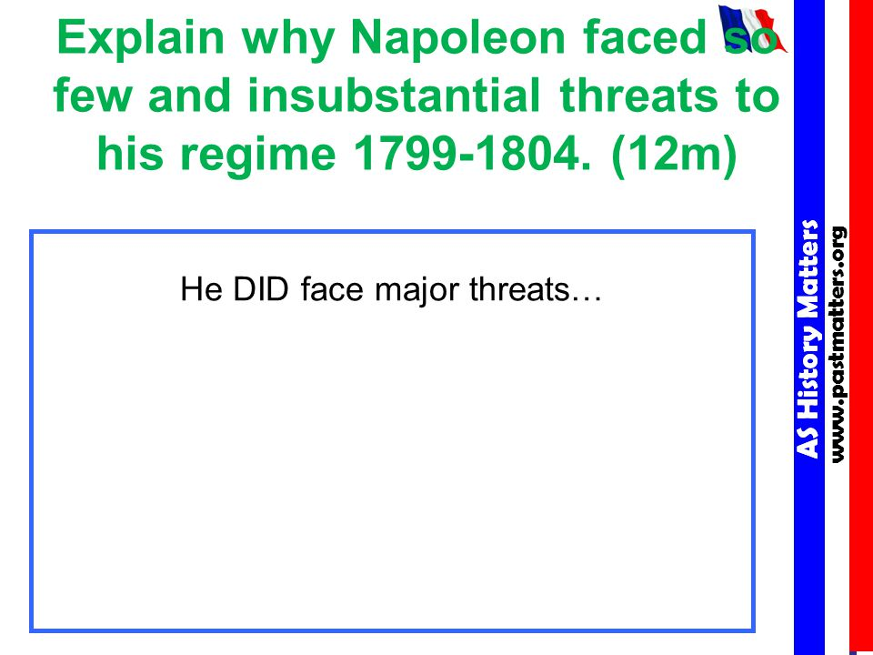 AS History Matters www.pastmatters.org AS History Matters www.pastmatters.org Explain why Napoleon faced so few and insubstantial threats to his regime 1799-1804.