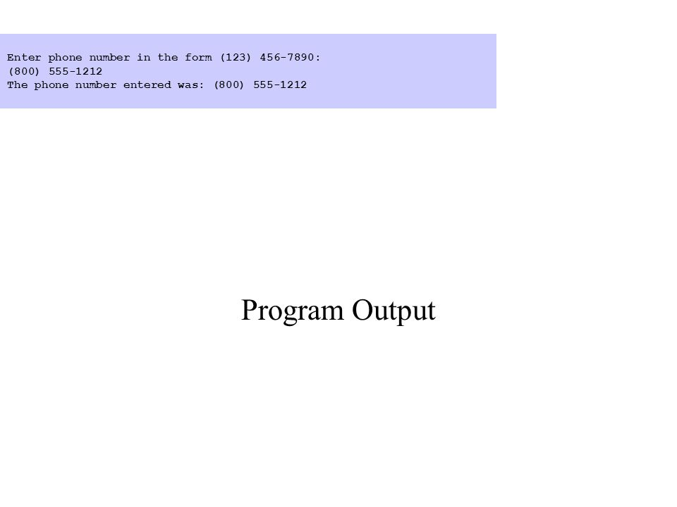 Program Output Enter phone number in the form (123) 456-7890: (800) 555-1212 The phone number entered was: (800) 555-1212