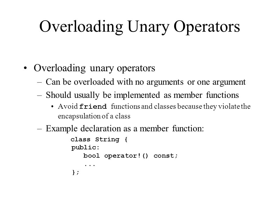 Overloading Unary Operators Overloading unary operators –Can be overloaded with no arguments or one argument –Should usually be implemented as member functions Avoid friend functions and classes because they violate the encapsulation of a class –Example declaration as a member function: class String { public: bool operator!() const;...
