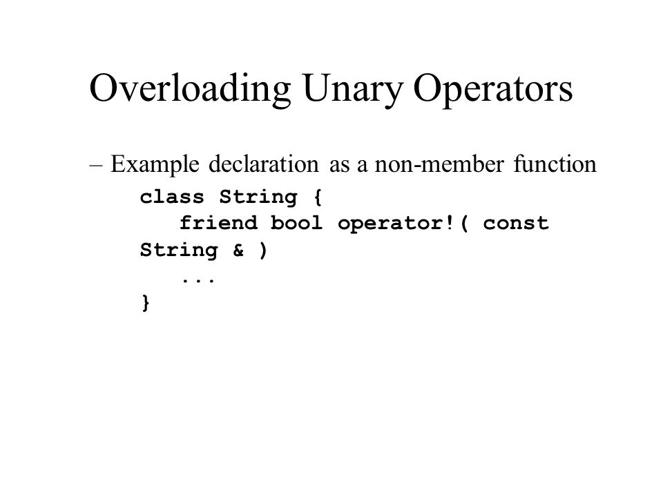 Overloading Unary Operators –Example declaration as a non-member function class String { friend bool operator!( const String & )...