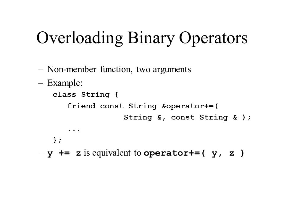 Overloading Binary Operators –Non-member function, two arguments –Example: class String { friend const String &operator+=( String &, const String & );...