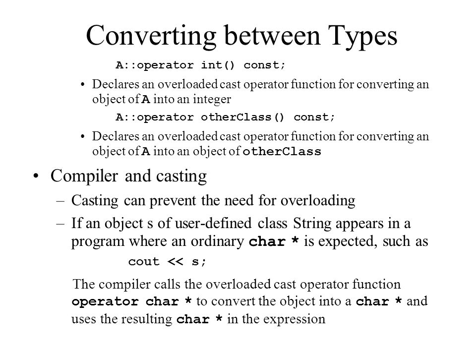 Converting between Types A::operator int() const; Declares an overloaded cast operator function for converting an object of A into an integer A::operator otherClass() const; Declares an overloaded cast operator function for converting an object of A into an object of otherClass Compiler and casting –Casting can prevent the need for overloading –If an object s of user-defined class String appears in a program where an ordinary char * is expected, such as cout << s; The compiler calls the overloaded cast operator function operator char * to convert the object into a char * and uses the resulting char * in the expression