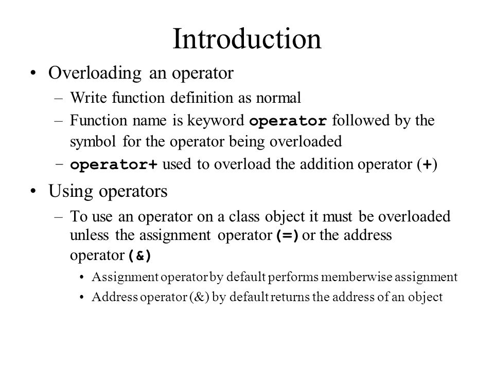 Introduction Overloading an operator –Write function definition as normal –Function name is keyword operator followed by the symbol for the operator being overloaded –operator+ used to overload the addition operator ( + ) Using operators –To use an operator on a class object it must be overloaded unless the assignment operator (=) or the address operator (&) Assignment operator by default performs memberwise assignment Address operator (&) by default returns the address of an object