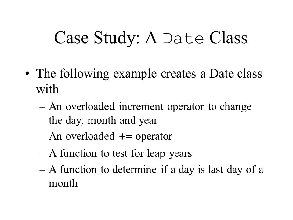 Case Study: A Date Class The following example creates a Date class with –An overloaded increment operator to change the day, month and year –An overloaded += operator –A function to test for leap years –A function to determine if a day is last day of a month