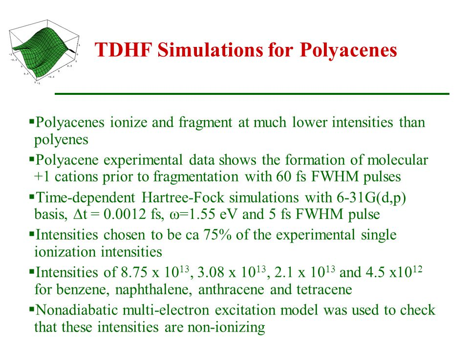 TDHF Simulations for Polyacenes  Polyacenes ionize and fragment at much lower intensities than polyenes  Polyacene experimental data shows the formation of molecular +1 cations prior to fragmentation with 60 fs FWHM pulses  Time-dependent Hartree-Fock simulations with 6-31G(d,p) basis,  t = 0.0012 fs, ω=1.55 eV and 5 fs FWHM pulse  Intensities chosen to be ca 75% of the experimental single ionization intensities  Intensities of 8.75 x 10 13, 3.08 x 10 13, 2.1 x 10 13 and 4.5 x10 12 for benzene, naphthalene, anthracene and tetracene  Nonadiabatic multi-electron excitation model was used to check that these intensities are non-ionizing