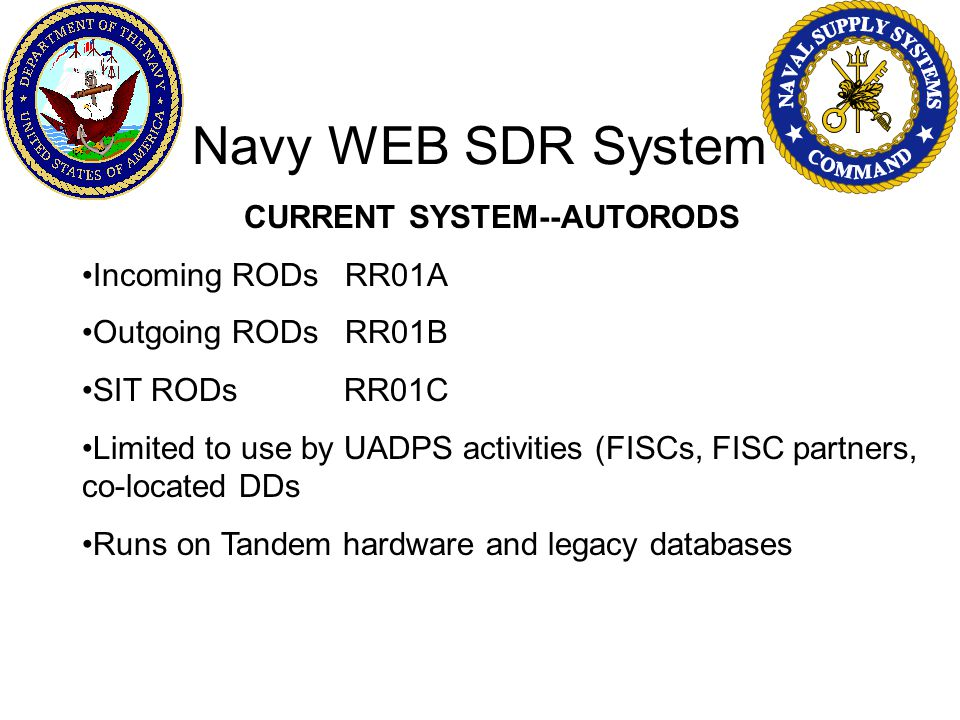 Navy WEB SDR System CURRENT SYSTEM--AUTORODS Incoming RODs RR01A Outgoing RODs RR01B SIT RODs RR01C Limited to use by UADPS activities (FISCs, FISC partners, co-located DDs Runs on Tandem hardware and legacy databases