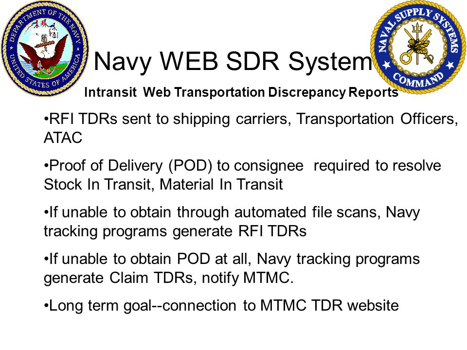 Navy WEB SDR System Intransit Web Transportation Discrepancy Reports RFI TDRs sent to shipping carriers, Transportation Officers, ATAC Proof of Delivery (POD) to consignee required to resolve Stock In Transit, Material In Transit If unable to obtain through automated file scans, Navy tracking programs generate RFI TDRs If unable to obtain POD at all, Navy tracking programs generate Claim TDRs, notify MTMC.