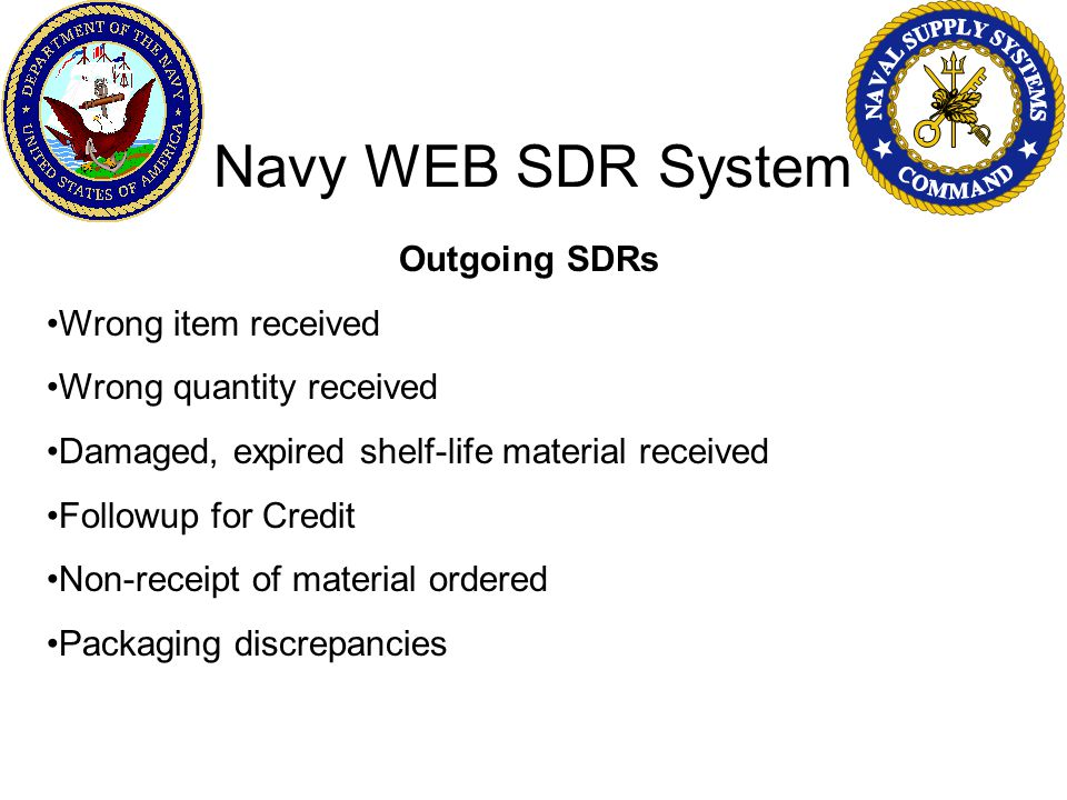 Navy WEB SDR System Outgoing SDRs Wrong item received Wrong quantity received Damaged, expired shelf-life material received Followup for Credit Non-receipt of material ordered Packaging discrepancies