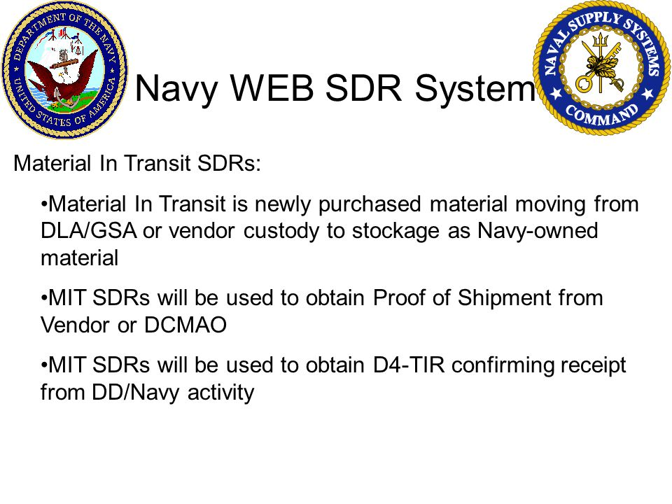 Navy WEB SDR System Material In Transit SDRs: Material In Transit is newly purchased material moving from DLA/GSA or vendor custody to stockage as Navy-owned material MIT SDRs will be used to obtain Proof of Shipment from Vendor or DCMAO MIT SDRs will be used to obtain D4-TIR confirming receipt from DD/Navy activity
