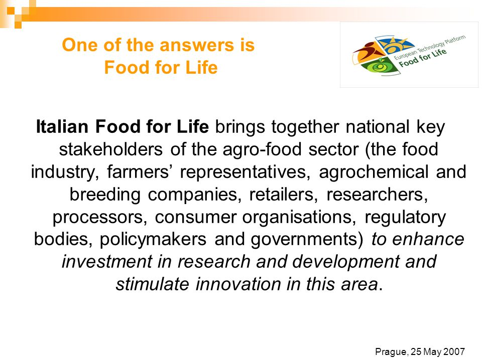 One of the answers is Food for Life Italian Food for Life brings together national key stakeholders of the agro-food sector (the food industry, farmers' representatives, agrochemical and breeding companies, retailers, researchers, processors, consumer organisations, regulatory bodies, policymakers and governments) to enhance investment in research and development and stimulate innovation in this area.