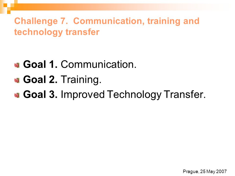 Challenge 7. Communication, training and technology transfer Goal 1. Communication. Goal 2. Training. Goal 3. Improved Technology Transfer. Prague, 25